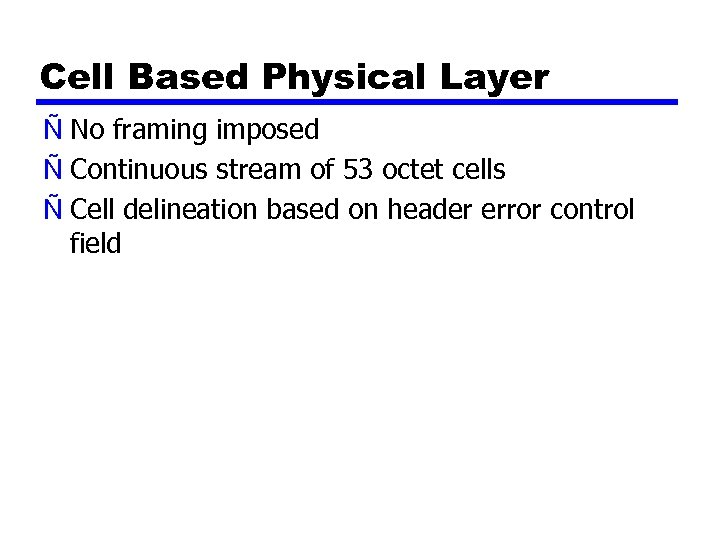 Cell Based Physical Layer Ñ No framing imposed Ñ Continuous stream of 53 octet