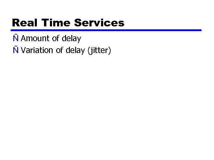 Real Time Services Ñ Amount of delay Ñ Variation of delay (jitter)