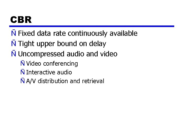 CBR Ñ Fixed data rate continuously available Ñ Tight upper bound on delay Ñ