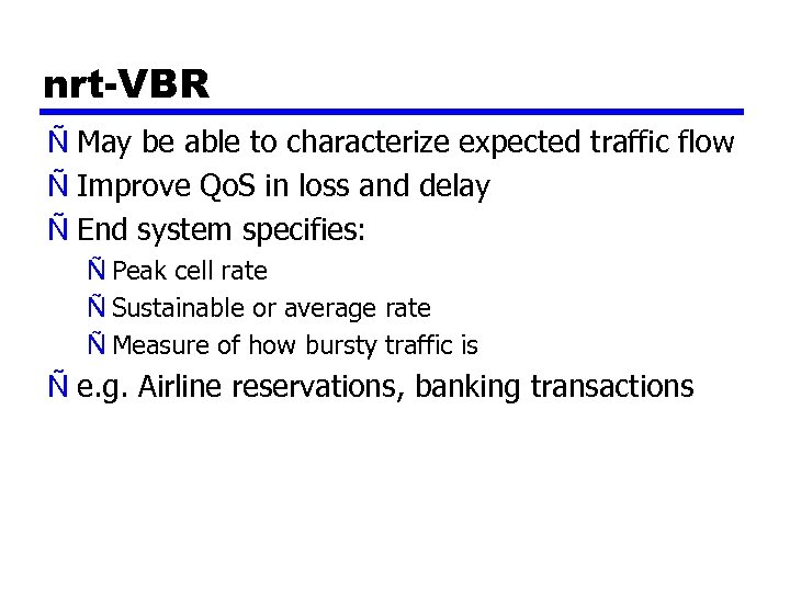 nrt-VBR Ñ May be able to characterize expected traffic flow Ñ Improve Qo. S