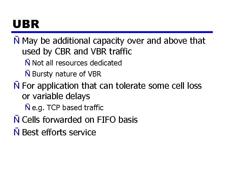 UBR Ñ May be additional capacity over and above that used by CBR and