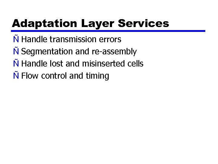 Adaptation Layer Services Ñ Handle transmission errors Ñ Segmentation and re-assembly Ñ Handle lost
