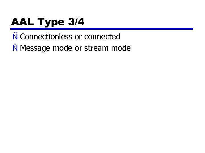 AAL Type 3/4 Ñ Connectionless or connected Ñ Message mode or stream mode