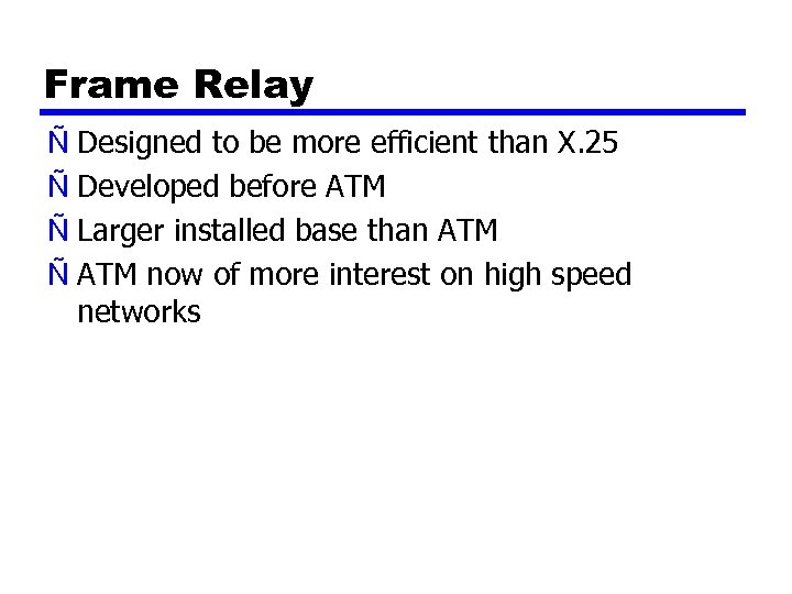 Frame Relay Ñ Designed to be more efficient than X. 25 Ñ Developed before