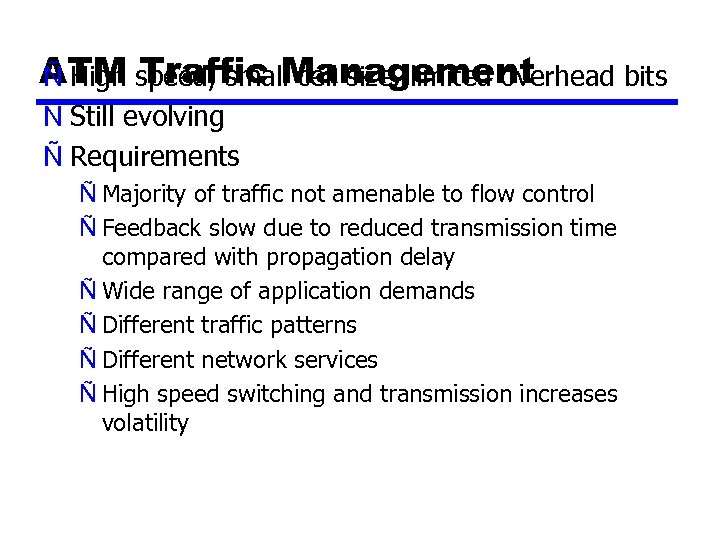 ATM speed, small cell size, limited overhead bits Ñ High Traffic Management Ñ Still
