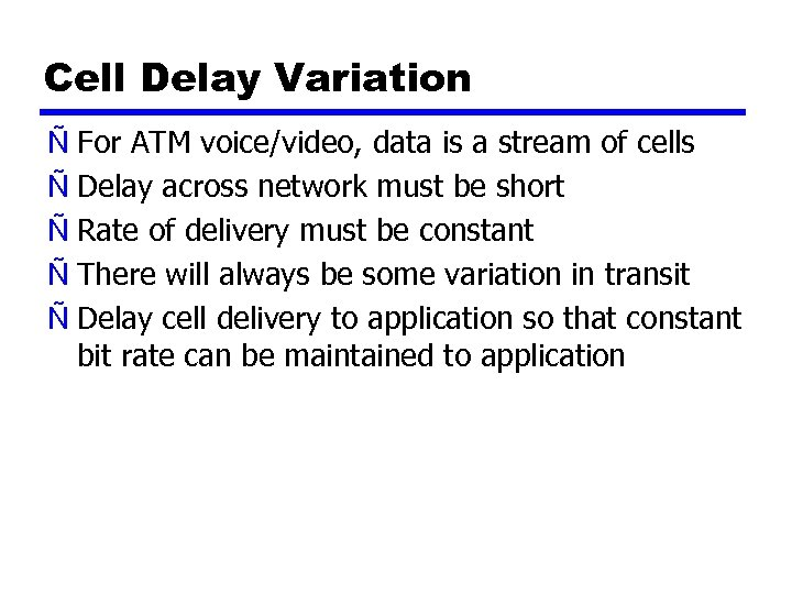 Cell Delay Variation Ñ For ATM voice/video, data is a stream of cells Ñ