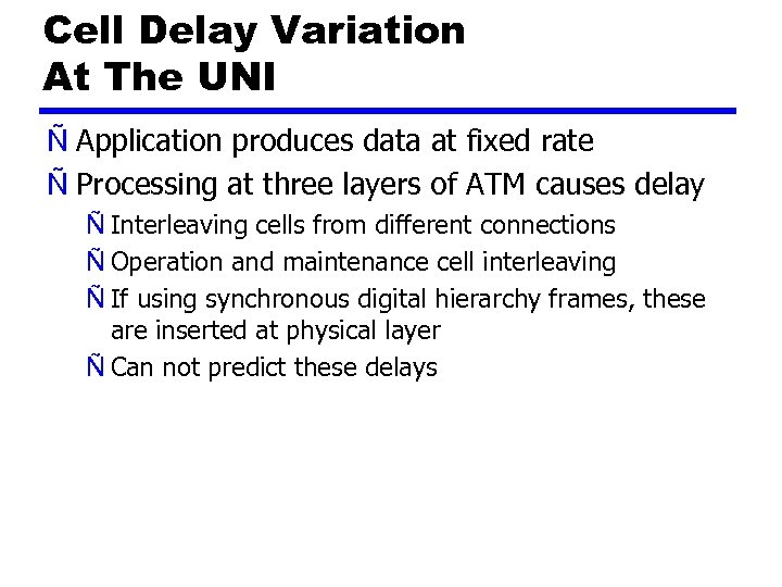 Cell Delay Variation At The UNI Ñ Application produces data at fixed rate Ñ