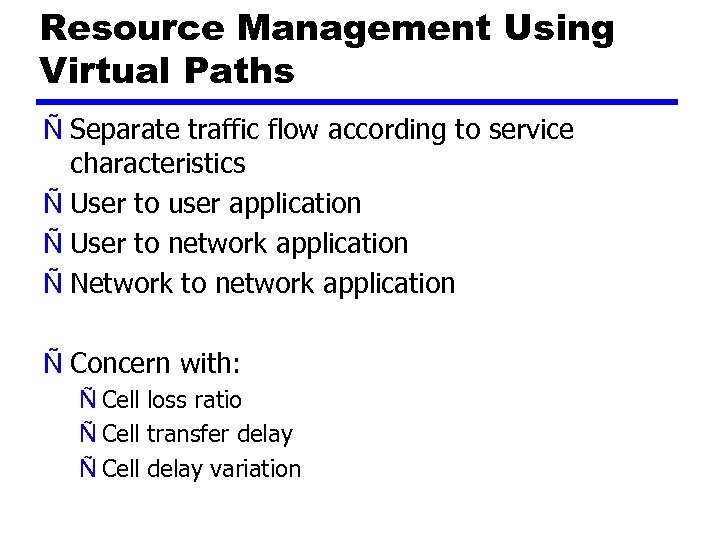 Resource Management Using Virtual Paths Ñ Separate traffic flow according to service characteristics Ñ
