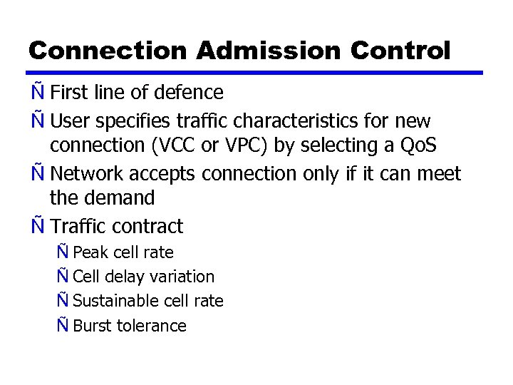 Connection Admission Control Ñ First line of defence Ñ User specifies traffic characteristics for