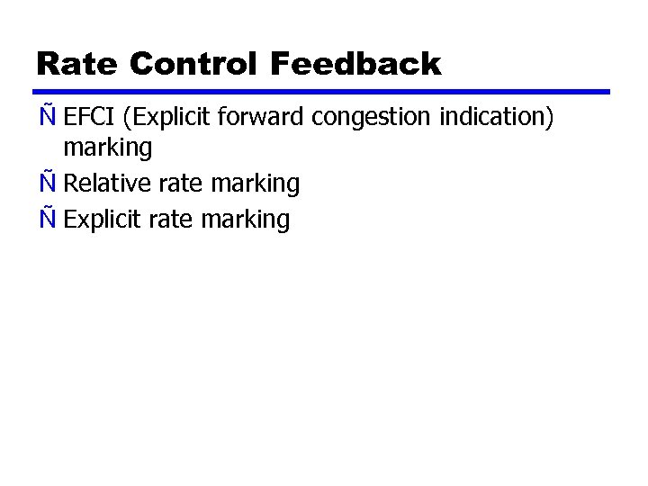 Rate Control Feedback Ñ EFCI (Explicit forward congestion indication) marking Ñ Relative rate marking