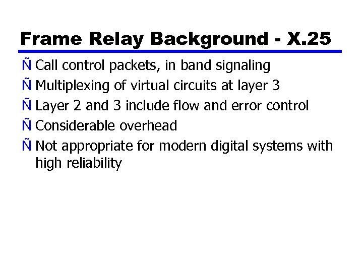 Frame Relay Background - X. 25 Ñ Call control packets, in band signaling Ñ