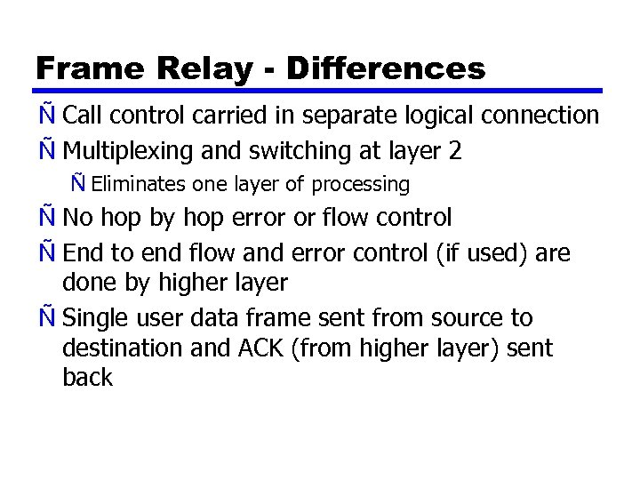 Frame Relay - Differences Ñ Call control carried in separate logical connection Ñ Multiplexing