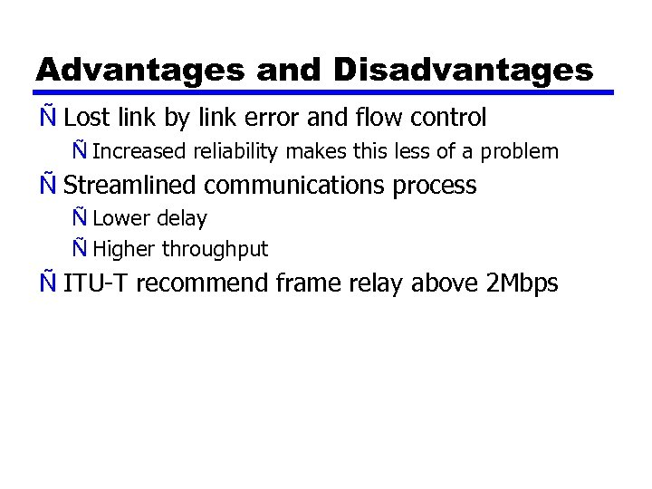 Advantages and Disadvantages Ñ Lost link by link error and flow control Ñ Increased