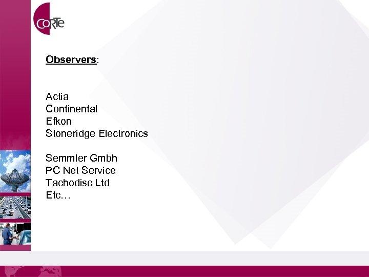 Observers: Actia Continental Efkon Stoneridge Electronics Semmler Gmbh PC Net Service Tachodisc Ltd Etc…
