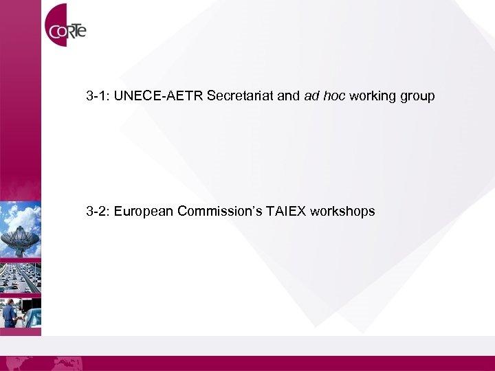3 -1: UNECE-AETR Secretariat and ad hoc working group 3 -2: European Commission's TAIEX