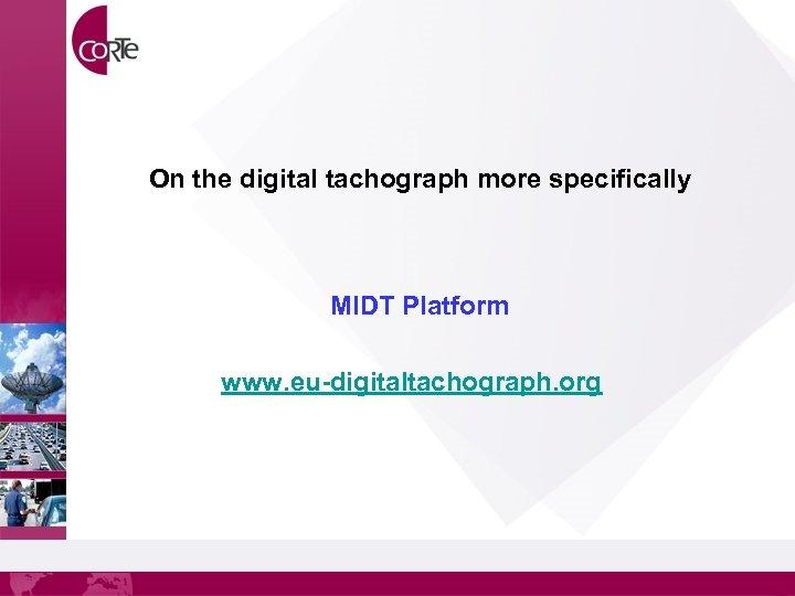 On the digital tachograph more specifically MIDT Platform www. eu-digitaltachograph. org