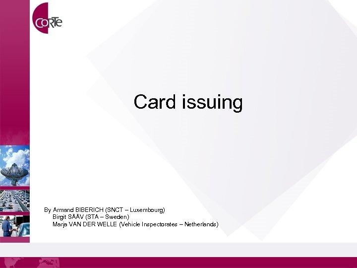 Card issuing By Armand BIBERICH (SNCT – Luxembourg) Birgit SÄÄV (STA – Sweden) Marja