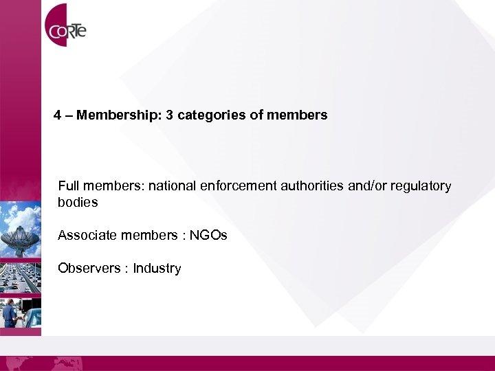 4 – Membership: 3 categories of members Full members: national enforcement authorities and/or regulatory