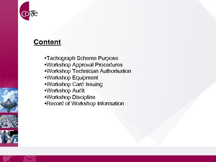 Content • Tachograph Scheme Purpose • Workshop Approval Procedures • Workshop Technician Authorisation •