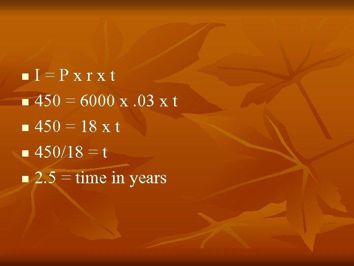 I=Pxrxt n 450 = 6000 x. 03 x t n 450 = 18 x
