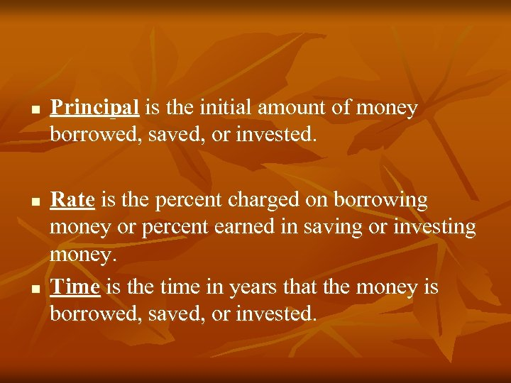 n n n Principal is the initial amount of money borrowed, saved, or invested.