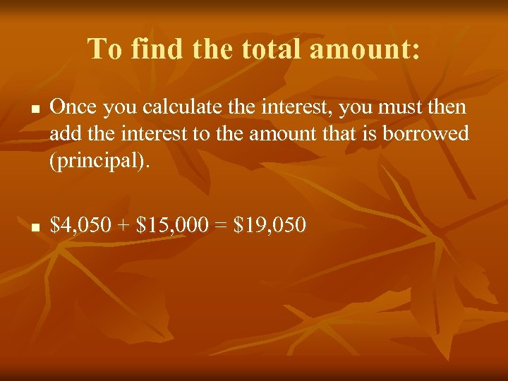 To find the total amount: n n Once you calculate the interest, you must