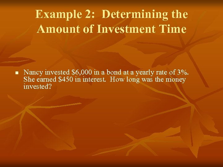 Example 2: Determining the Amount of Investment Time n Nancy invested $6, 000 in