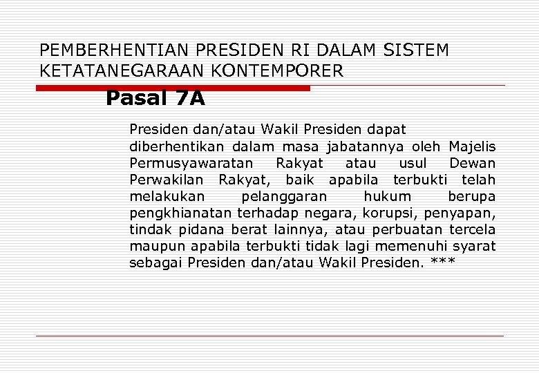 PEMBERHENTIAN PRESIDEN RI DALAM SISTEM KETATANEGARAAN KONTEMPORER Pasal 7 A Presiden dan/atau Wakil Presiden