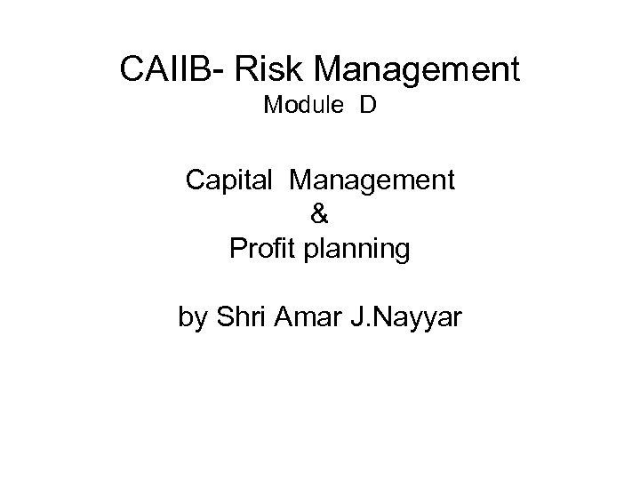 CAIIB- Risk Management Module D Capital Management & Profit planning by Shri Amar J.