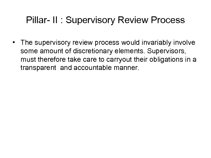 Pillar- II : Supervisory Review Process • The supervisory review process would invariably involve