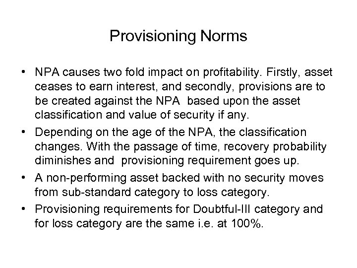 Provisioning Norms • NPA causes two fold impact on profitability. Firstly, asset ceases to