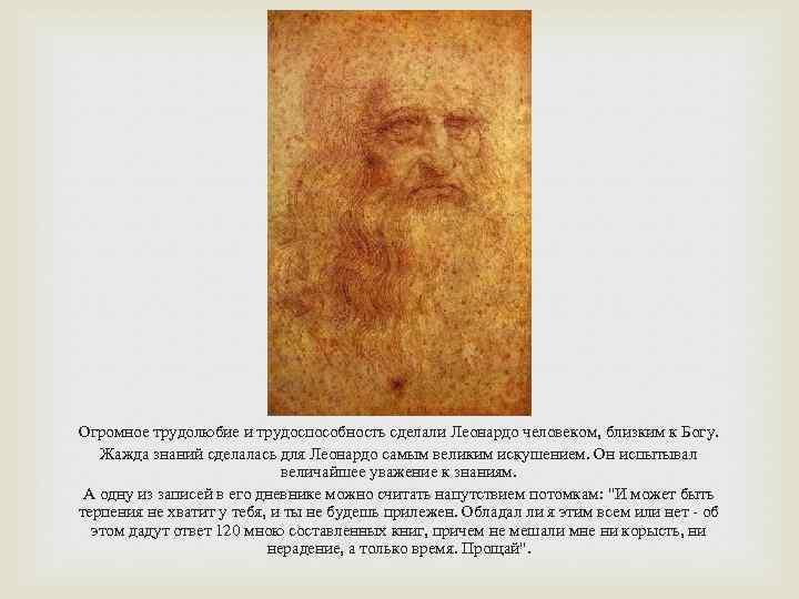 Огромное трудолюбие и трудоспособность сделали Леонардо человеком, близким к Богу. Жажда знаний сделалась для