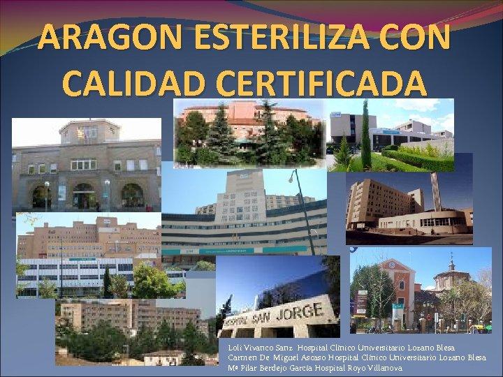 ARAGON ESTERILIZA CON CALIDAD CERTIFICADA Loli Vivanco Sanz Hospital Clínico Universitario Lozano Blesa Carmen
