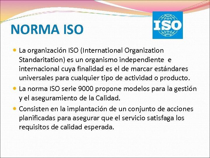 NORMA ISO La organización ISO (International Organization Standaritation) es un organismo independiente e internacional