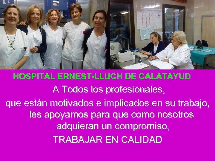 HOSPITAL ERNEST-LLUCH DE CALATAYUD A Todos los profesionales, que están motivados e implicados en