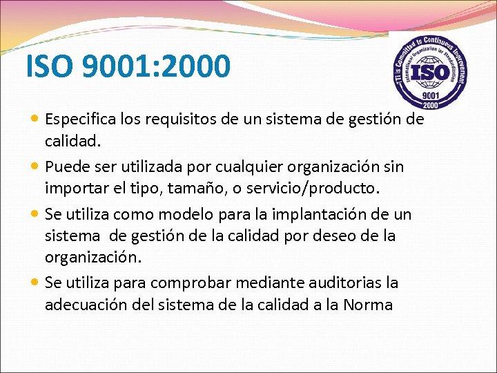 ISO 9001: 2000 Especifica los requisitos de un sistema de gestión de calidad. Puede
