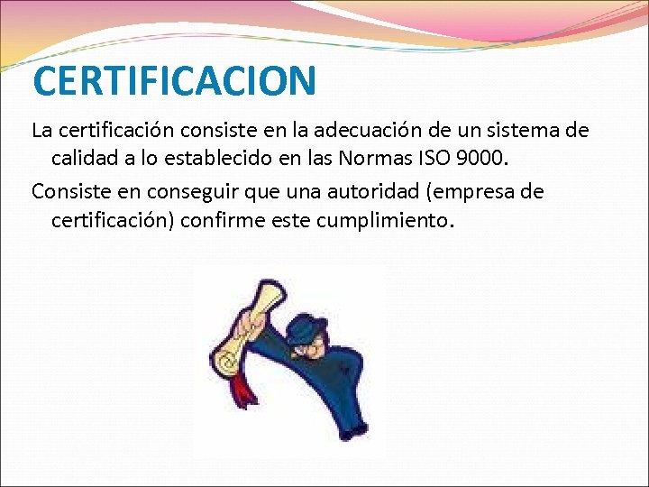 CERTIFICACION La certificación consiste en la adecuación de un sistema de calidad a lo