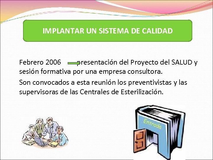 IMPLANTAR UN SISTEMA DE CALIDAD Febrero 2006 presentación del Proyecto del SALUD y sesión