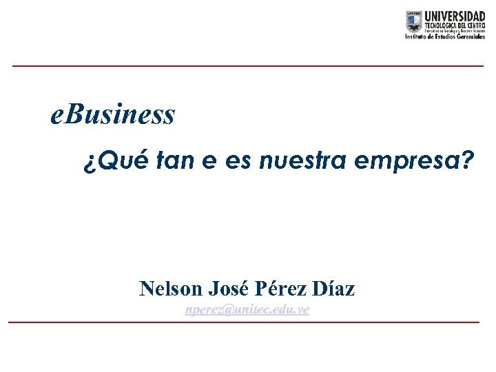 e. Business ¿Qué tan e es nuestra empresa? Nelson José Pérez Díaz nperez@unitec. edu.
