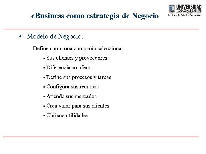 e. Business como estrategia de Negocio • Modelo de Negocio. Define cómo una compañía
