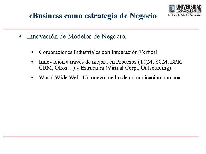 e. Business como estrategia de Negocio • Innovación de Modelos de Negocio. • Corporaciones