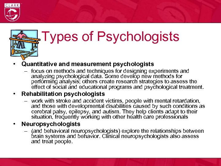 Types of Psychologists • Quantitative and measurement psychologists – focus on methods and techniques