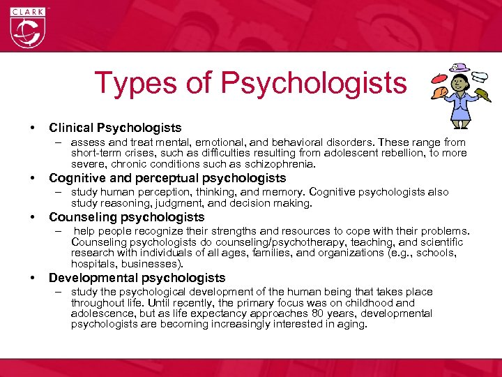 Types of Psychologists • Clinical Psychologists – assess and treat mental, emotional, and behavioral