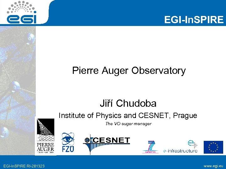EGI-In. SPIRE Pierre Auger Observatory Jiří Chudoba Institute of Physics and CESNET, Prague The