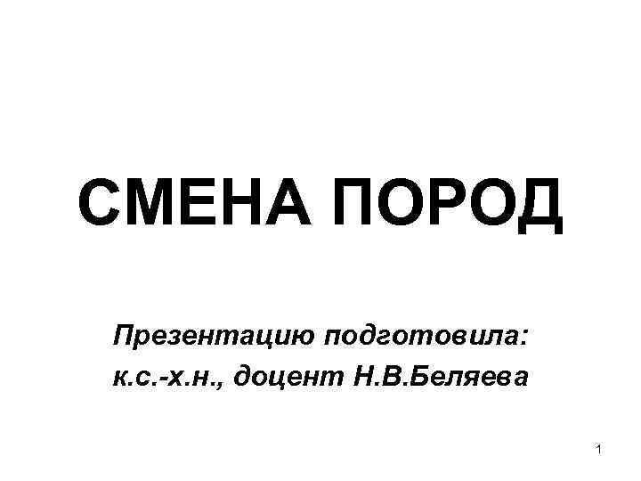 СМЕНА ПОРОД Презентацию подготовила: к. с. -х. н. , доцент Н. В. Беляева 1