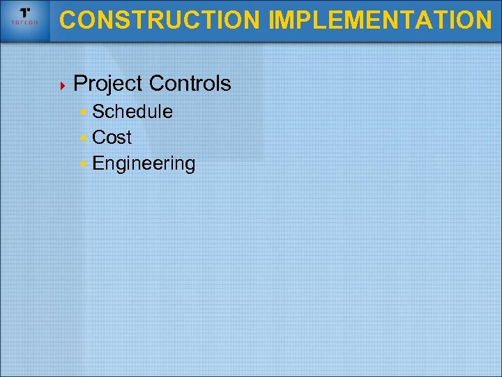 CONSTRUCTION IMPLEMENTATION 4 Project Controls § Schedule § Cost § Engineering