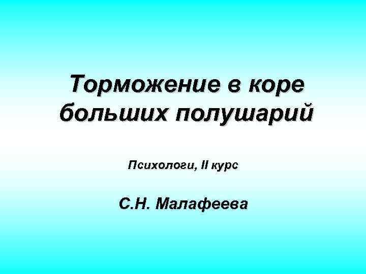 Торможение в коре больших полушарий Психологи, II курс С. Н. Малафеева