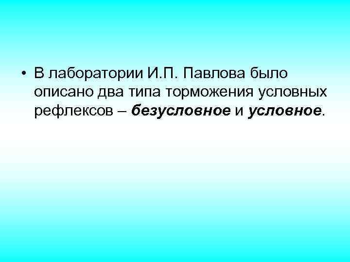 • В лаборатории И. П. Павлова было описано два типа торможения условных рефлексов