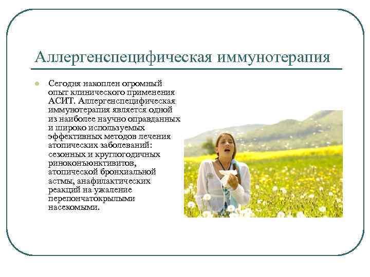 Аллергенспецифическая иммунотерапия l Сегодня накоплен огромный опыт клинического применения АСИТ. Аллергенспецифическая иммунотерапия является одной