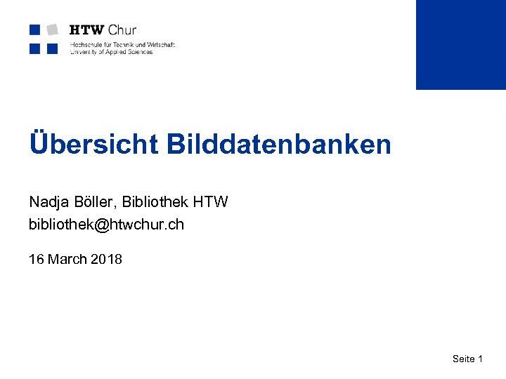 Übersicht Bilddatenbanken Nadja Böller, Bibliothek HTW bibliothek@htwchur. ch 16 March 2018 Seite 1